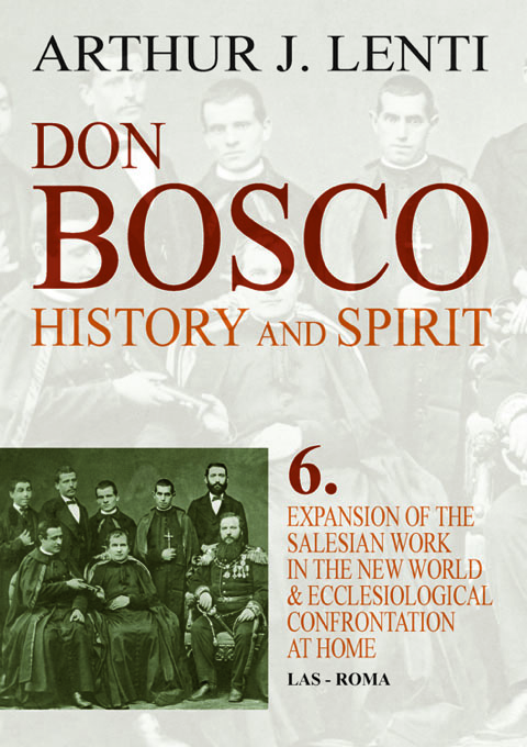 Don Bosco: History and Spirit. 6. Expansion of the Salesian Work in the New World and Ecclesiological Confrontation at Home